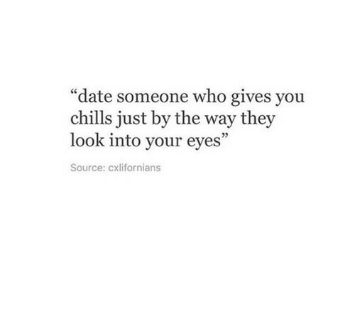 """chills: """"date someone who gives you  chills just by the way they  look into your eyes  Source: cxlifornians"""