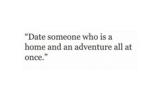 "Date, Home, and Once: ""Date someone who is a  home and an adventure all at  once  25"