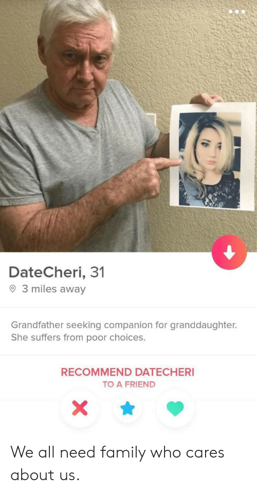 About Us: DateCheri, 31  3 miles away  Grandfather seeking companion for granddaughter.  She suffers from poor choices.  RECOMMEND DATECHERI  TO A FRIEND  X We all need family who cares about us.