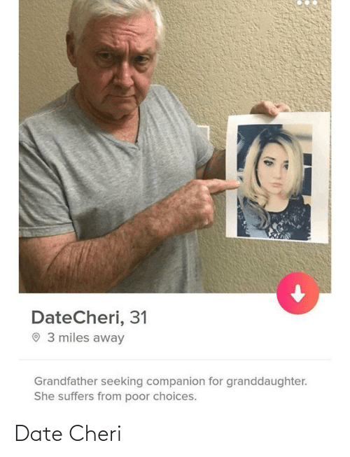 choices: DateCheri, 31  O 3 miles away  Grandfather seeking companion for granddaughter.  She suffers from poor choices. Date Cheri