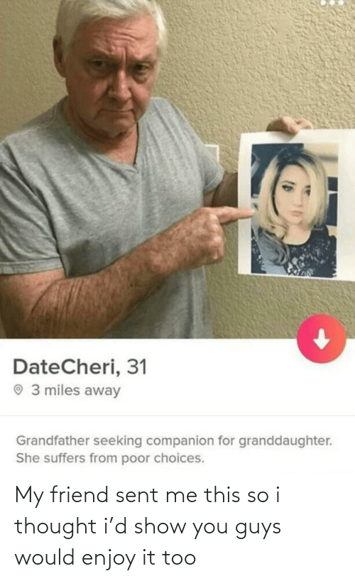 choices: DateCheri, 31  O 3 miles away  Grandfather seeking companion for granddaughter.  She suffers from poor choices. My friend sent me this so i thought i'd show you guys would enjoy it too