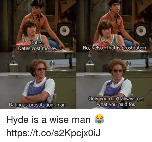Dating, Memes, and Money: Dates  Dates cost money.  Dating ts prostitution, man.  No, Kelso. That is prostitution  Only you don't always get  what you paid for. Hyde is a wise man 😂 https://t.co/s2Kpcjx0iJ