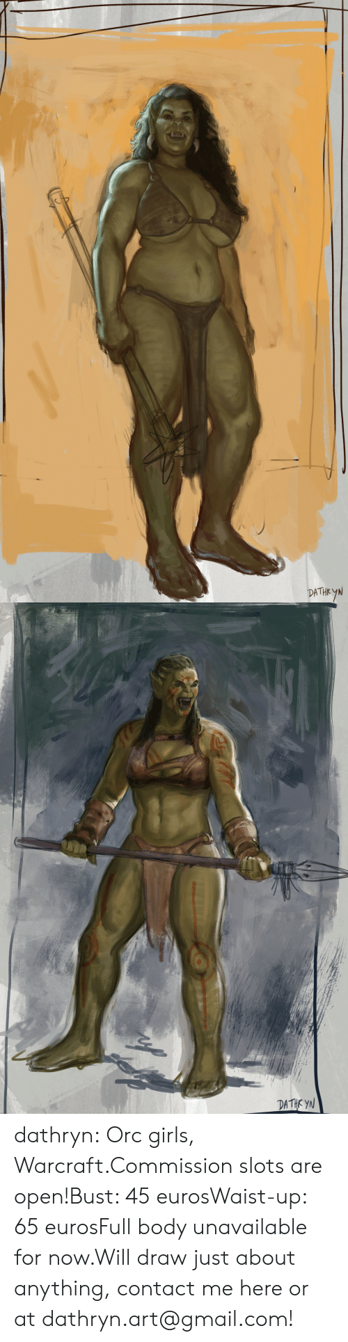 Girls, Tumblr, and Blog: DATHEYN   DATHK YN dathryn:  Orc girls, Warcraft.Commission slots are open!Bust: 45 eurosWaist-up: 65 eurosFull body unavailable for now.Will draw just about anything, contact me here or at dathryn.art@gmail.com!