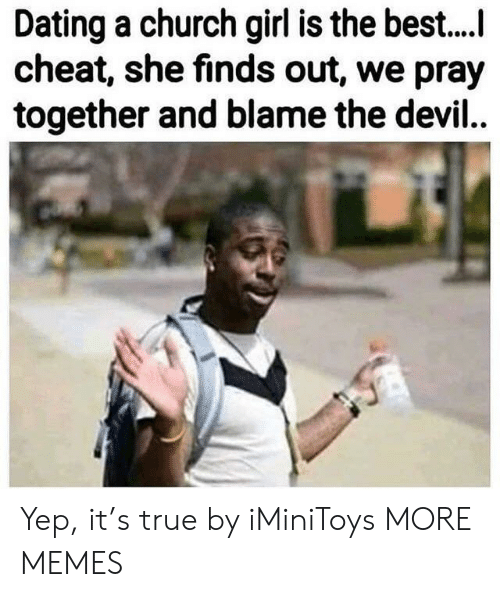 Church, Dank, and Dating: Dating a church girl is the best....  cheat, she finds out, we pray  together and blame the devil... Yep, it's true by iMiniToys MORE MEMES