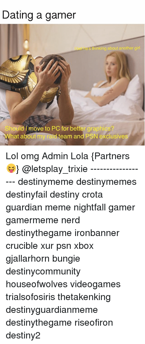 psn: Dating a gamer  enes thinking about another girl  Should I move to PC for better graphics?  What about my raid team and PSN  exclusive  s Lol omg Admin Lola {Partners😝} @letsplay_trixie ------------------ destinymeme destinymemes destinyfail destiny crota guardian meme nightfall gamer gamermeme nerd destinythegame ironbanner crucible xur psn xbox gjallarhorn bungie destinycommunity houseofwolves videogames trialsofosiris thetakenking destinyguardianmeme destinythegame riseofiron destiny2