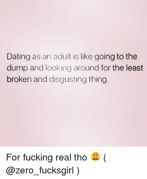looking-around: Dating as an adult is like going to the  dump and looking around for the least  broken and disgusting thing For fucking real tho 😩 ( @zero_fucksgirl )