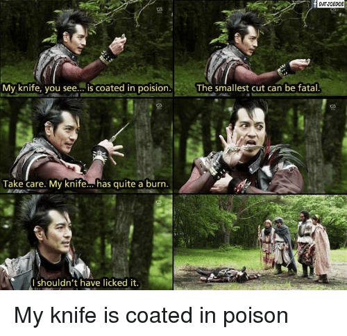 Quite, Poison, and Take Care: DATJOEDOE  My knife, you see... is coated in poision.  The smallest cut can be fatal  Take care. My knife... has quite a burn.  I shouldn't have licked it. My knife is coated in poison