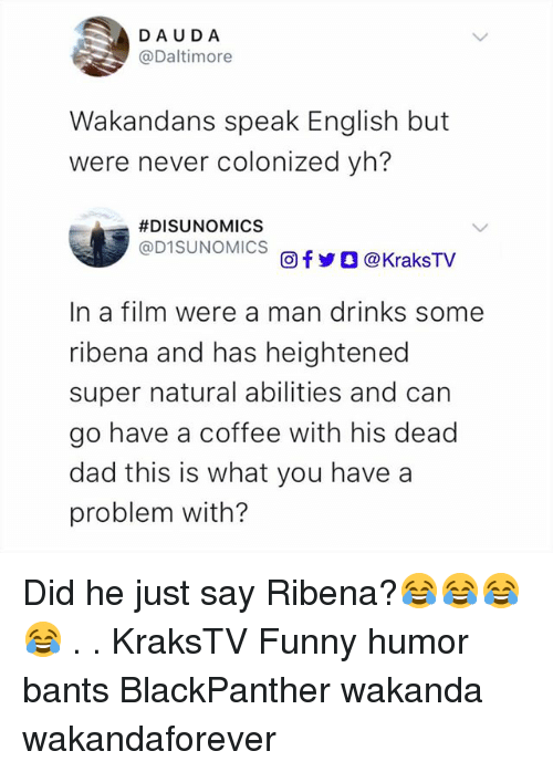 Dad, Funny, and Memes: DAUDA  @Daltimore  Wakandans speak English but  were never colonized yh?  #DISUNOMICS  @D1SUNOMICS  回f y O @ KraksTV  In a film were a man drinks some  ribena and has heightened  super natural abilities and can  go have a coffee with his dead  dad this is what you have a  problem with? Did he just say Ribena?😂😂😂😂 . . KraksTV Funny humor bants BlackPanther wakanda wakandaforever