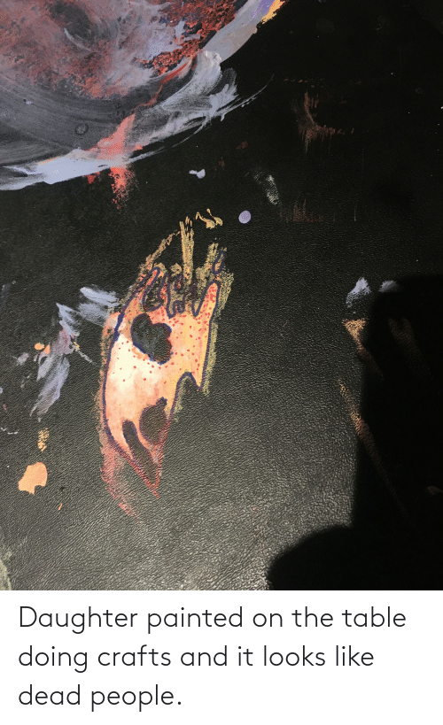 On The Table: Daughter painted on the table doing crafts and it looks like dead people.