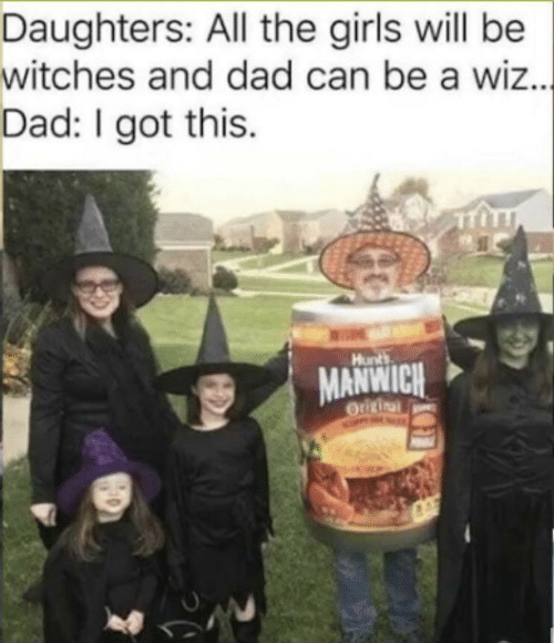 Got This: Daughters: All the girls will be  witches and dad can be a wiz..  Dad: I got this.  |  Hunts  MANWICH  Origina