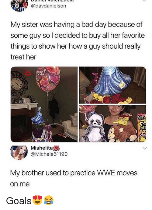 Bad, Bad Day, and Goals: @davdanielson  My sister was having a bad day because of  some guy so l decided to buy all her favorite  things to show her how a guy should really  treat her  PA  Mishelita  @Michele51190  My brother used to practice WWE moves  on me Goals😍😂