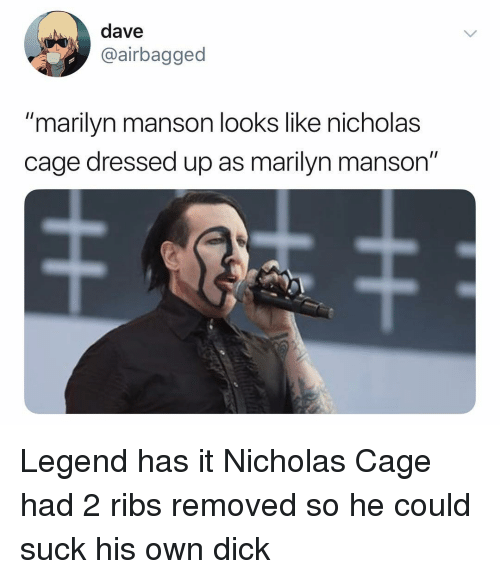 "nicholas cage: dave  airbagged  ""marilyn manson looks like nicholas  cage dressed up as marilyn manson"" Legend has it Nicholas Cage had 2 ribs removed so he could suck his own dick"