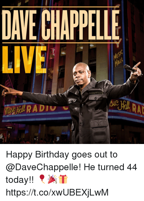 Dave Chappelle: DAVE CHAPPELLE  LIVE Happy Birthday goes out to @DaveChappelle! He turned 44 today!! 🎈🎉🎁 https://t.co/xwUBEXjLwM