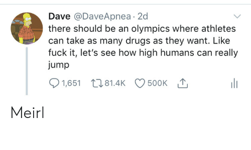 Olympics: Dave @DaveApnea 2d  there should be an olympics where athletes  can take as many drugs as they want. Like  fuck it, let's see how high humans can really  jump  500K T  1,651 81.4K Meirl