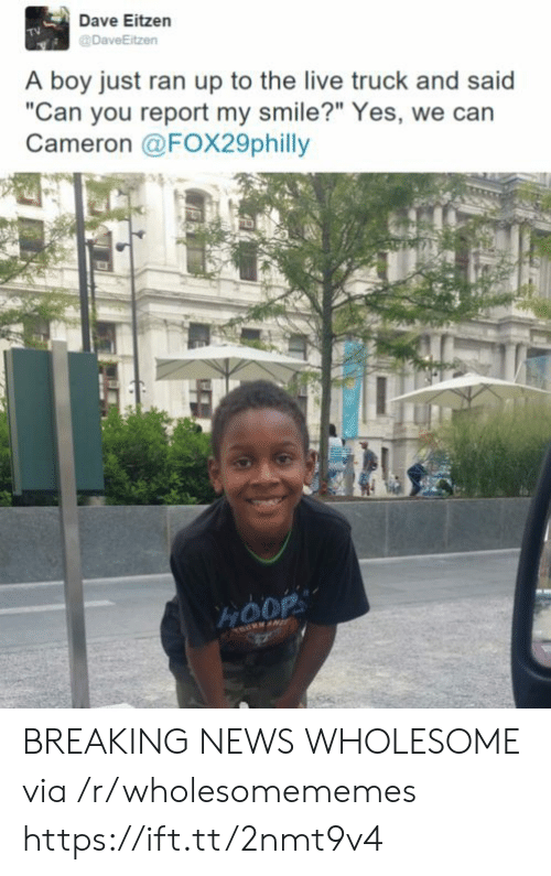 "News, Breaking News, and Live: Dave Eitzen  DaveEitzen  A boy just ran up to the live truck and said  ""Can you report my smile?"" Yes, we can  Cameron @FOX29philly  HOOP BREAKING NEWS WHOLESOME via /r/wholesomememes https://ift.tt/2nmt9v4"