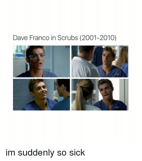 Scrubs, Girl Memes, and Sick: Dave Franco in Scrubs (2001-2010) im suddenly so sick