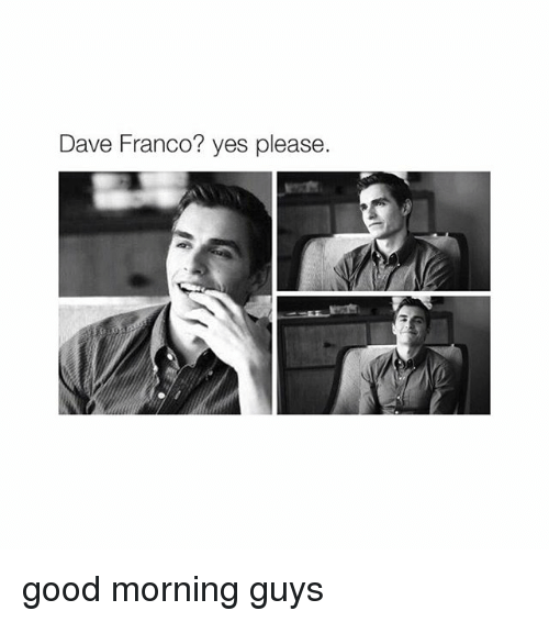 Good Morning, Good, and Girl Memes: Dave Franco? yes please good morning guys