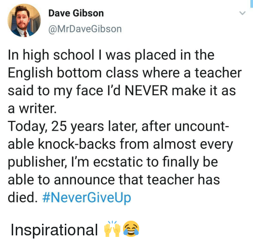 ecstatic: Dave Gibson  @MrDaveGibson  In high school I was placed in the  English bottom class where a teacher  said to my face l'd NEVER make it as  a writer.  Today, 25 years later, after uncount-  able knock-backs from almost every  publisher, I'm ecstatic to finally be  able to announce that teacher has  died. Inspirational 🙌😂