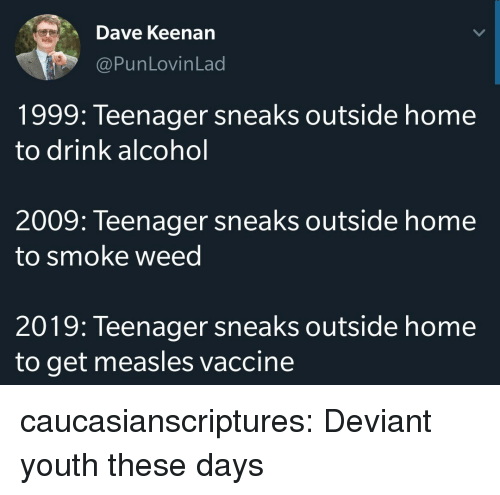 Tumblr, Weed, and Alcohol: Dave Keenan  @PunLovinLad  1999: Teenager sneaks outside home  to drink alcohol  2009: Teenager sneaks outside home  to smoke weed  2019: Teenager sneaks outside home  to get measles vaccine caucasianscriptures: Deviant youth these days