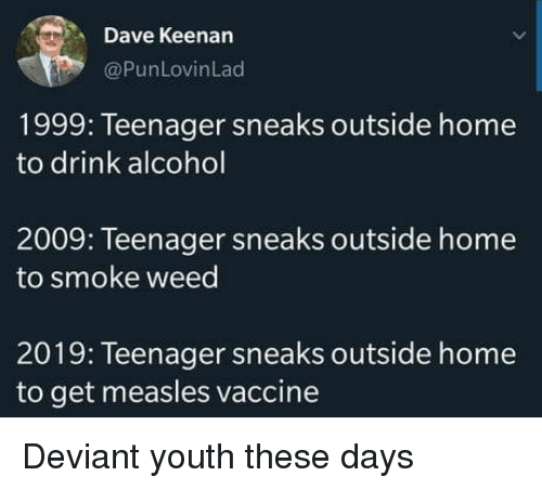 Smoke Weed: Dave Keenan  @PunLovinLad  1999: Teenager sneaks outside home  to drink alcohol  2009: Teenager sneaks outside home  to smoke weed  2019: Teenager sneaks outside home  to get measles vaccine Deviant youth these days