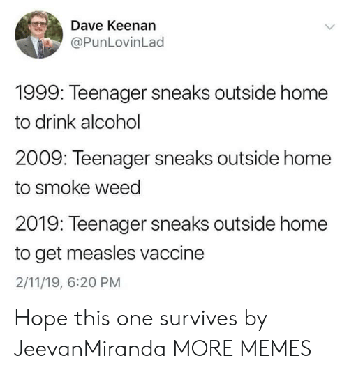 Smoke Weed: Dave Keenan  @PunLovinLad  1999: Teenager sneaks outside home  to drink alcohol  2009: Teenager sneaks outside home  to smoke weed  2019: Teenager sneaks outside home  to get measles vaccine  2/11/19, 6:20 PM Hope this one survives by JeevanMiranda MORE MEMES