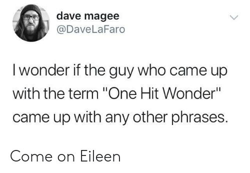 """phrases: dave magee  @DaveLaFaro  I wonder if the guy who came up  with the term """"One Hit Wonder""""  came up with any other phrases. Come on Eileen"""