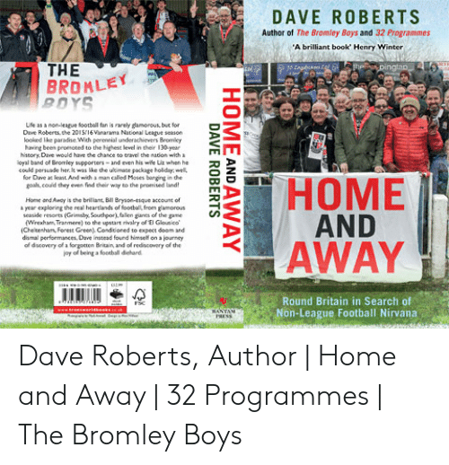 Football, Lean, and Nirvana: DAVE ROBERTS  Author of The Bromley Boys and 32 Programmes  A brilliant book' Henry Winter  THE  BROMLEY  BDYS  Ufe as a noleaue football fan is arely damorous but for  Dave Roberts the 2015i6 Vinarama National League seion  looked ike parade. Wih perennial underahievers Bromley  aving been pronoted to the ighest level in their 130-yearA  history. Dive would hint chance eo eravel the ueion with  eyal band ef Bromley supporters-nd even Nis wile Liz when he  could perauade her. was like dhe ultimace package holday  for Dave a lean And with a man called Moses banging in dhe  HME  AND  AWAY  Hame and Aady is the brilliant, Bill Bryson-eique account of  a year exploring the real heartlands of football, from gamorous  easide resorts (Gby Southporfallien garves of the game  Wrexham, Tranmere) to the upstart rivalry of El Glounkco  Chelbemham, Forest Green Condtioned to expect doom and  dismal performances, Dave instead found himself on a İourney  of dscovery of a forgotten Britain, and of rediscovery of the  joy of being a foothall diehard  Round Britain in Search of  Non-League Football Nirvana Dave Roberts, Author | Home and Away | 32 Programmes | The Bromley Boys
