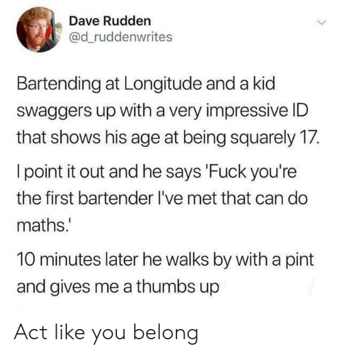 10 Minutes Later: Dave Rudden  @d_ruddenwrites  Bartending at Longitude and a kid  Swaggers up with a very impressive ID  that shows his age at being squarely 17.  I point it out and he says 'Fuck you're  the first bartender I've met that can do  maths.  10 minutes later he walks by with a pint  and gives me a thumbs up Act like you belong