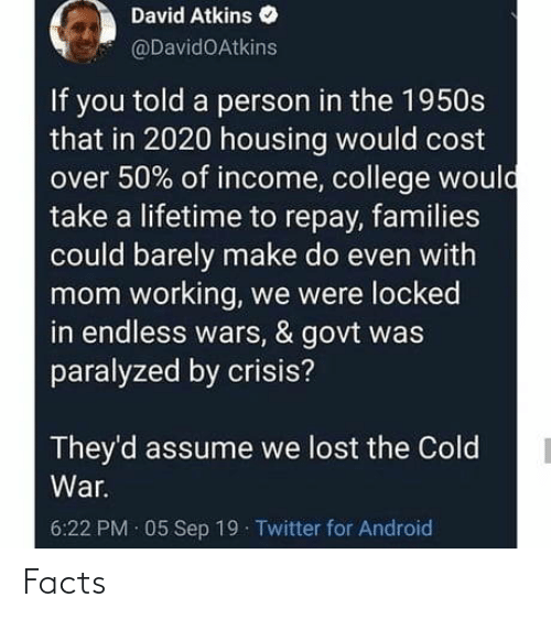 sep: David Atkins  @DavidOAtkins  If you told a person in the 1950s  that in 2020 housing would cost  over 50% of income, college would  take a lifetime to repay, families  could barely make do even with  mom working, we were locked  in endless wars, & govt was  paralyzed by crisis?  They'd assume we lost the Cold  War.  6:22 PM · 05 Sep 19 Twitter for Android Facts