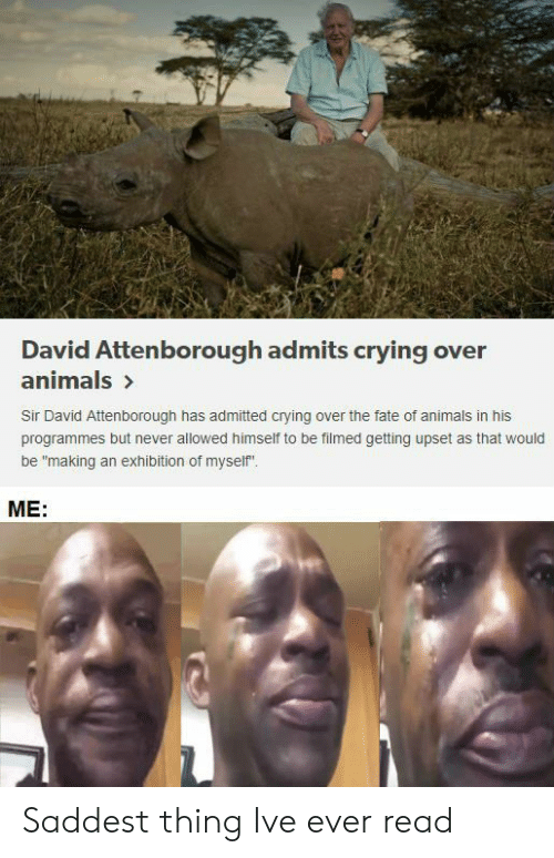 """exhibition: David Attenborough admits crying over  animals>  Sir David Attenborough has admitted crying over the fate of animals in his  programmes but never allowed himself to be filmed getting upset as that would  be """"making an exhibition of myself  ME: Saddest thing Ive ever read"""