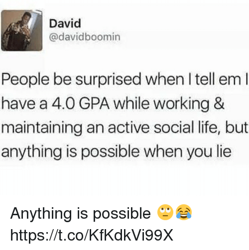 Life, Memes, and Tell Em: David  @davidboomin  People be surprised when I tell em  have a 4.0 GPA while working &  maintaining an active social life, but  anything is possible when you lie Anything is possible 🙄😂 https://t.co/KfKdkVi99X