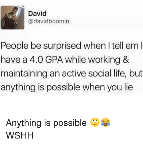 Life, Memes, and Wshh: David  @davidboomin  People be surprised when I tell em l  have a 4.0 GPA while working &  maintaining an active social life, but  anything is possible when you lie Anything is possible 🙄😂 WSHH