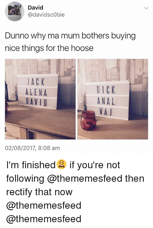 Analment: David  @davidscObie  Dunno why ma mum bothers buying  nice things for the hoose  JACK  ALENA  DAV I D  DICK  ANAL  VAJ  02/08/2017, 8:08 am I'm finished😩 if you're not following @thememesfeed then rectify that now @thememesfeed @thememesfeed