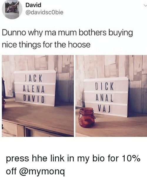Analment: David  @davidscObie  Dunno why ma mum bothers buying  nice things for the hoose  JA C K  ALENA  DAVID  DICK  ANAL  VA J press hhe link in my bio for 10% off @mymonq