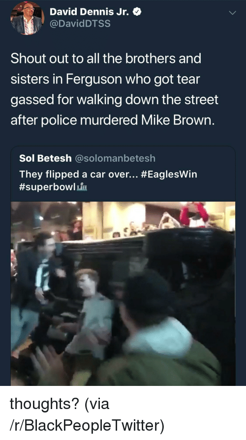 Ferguson: David Dennis Jr. Q  @DavidDTSS  Shout out to all the brothers and  sisters in Ferguson who got tear  gassed for walking down the street  after police murdered Mike Brown  Sol Betesh @solomanbetesh  They flipped a car over <p>thoughts? (via /r/BlackPeopleTwitter)</p>