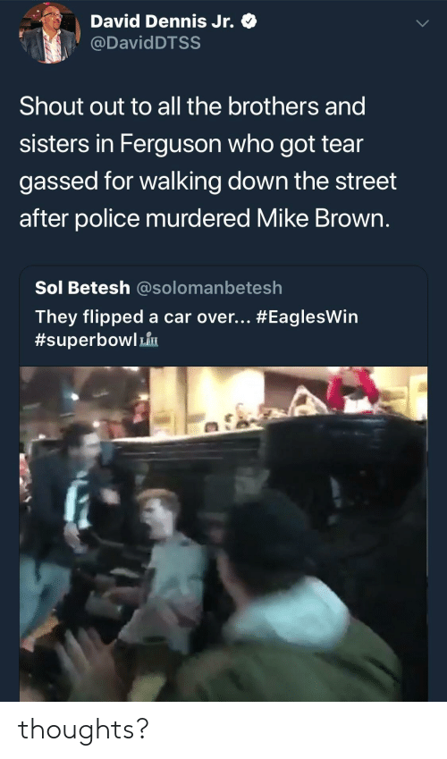 Ferguson: David Dennis Jr. Q  @DavidDTSS  Shout out to all the brothers and  sisters in Ferguson who got tear  gassed for walking down the street  after police murdered Mike Brown  Sol Betesh @solomanbetesh  They flipped a car over thoughts?