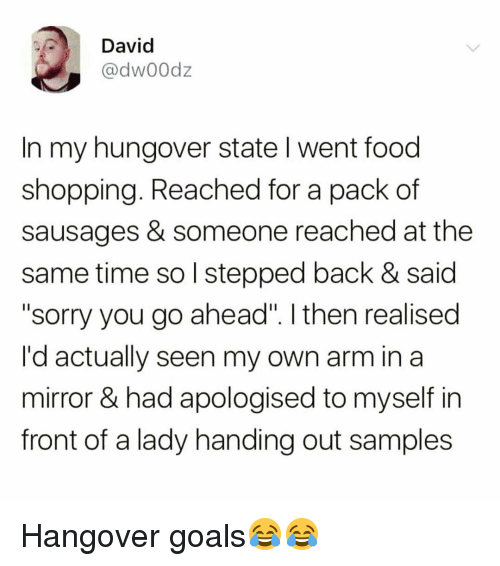 """Samples: David  @dw00dz  In my hungover state I went food  shopping. Reached for a pack of  sausages & someone reached at the  same time so l stepped back & said  """"sorry you go ahead"""". I then realised  I'd actually seen my own arm in a  mirror & had apologised to myself in  front of a lady handing out samples Hangover goals😂😂"""