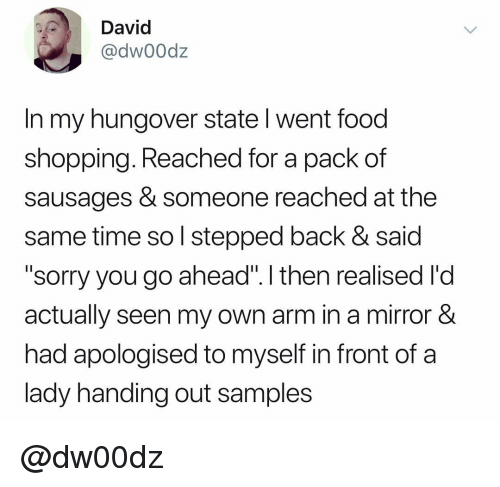 """Samples: David  @dw00dz  In my hungover state l went food  shopping. Reached for a pack of  sausages & someone reached at the  same time so l stepped back & said  """"sorry you go ahead"""". I then realised l'd  actually seen my own arm in a mirror &  had apologised to myself in front of a  lady handing out samples @dw00dz"""