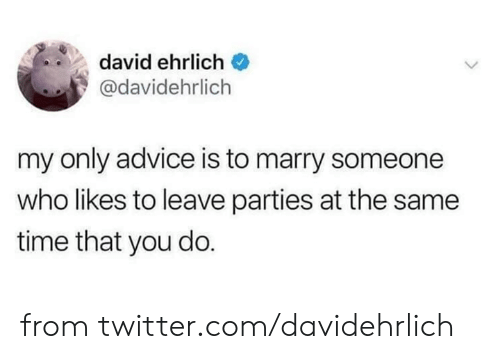 Advice, Dank, and Twitter: david ehrlich  @davidehrlich  my only advice is to marry someone  who likes to leave parties at the same  time that you do. from twitter.com/davidehrlich