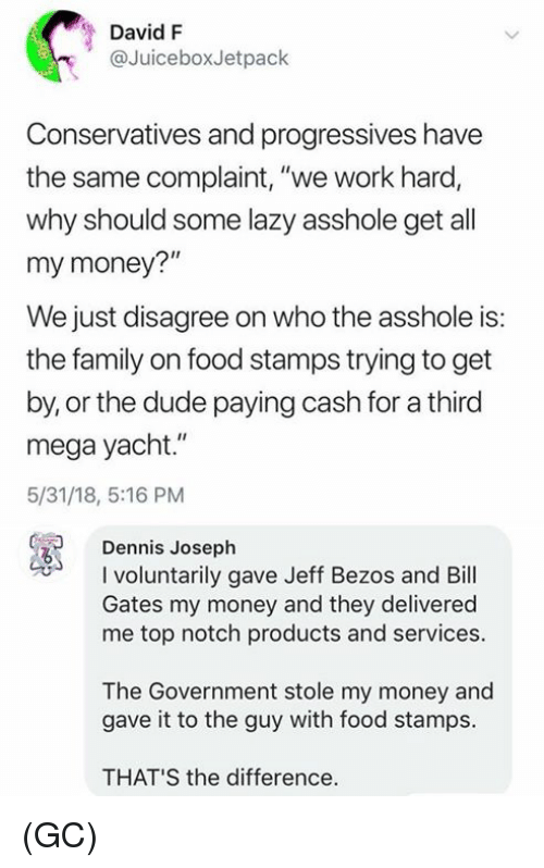 "Bill Gates, Dude, and Family: David F  @JuiceboxJetpack  Conservatives and progressives have  the same complaint, ""we work hard,  why should some lazy asshole get all  my money?""  We just disagree on who the asshole is:  the family on food stamps trying to get  by, or the dude paying cash for a third  mega yacht.""  5/31/18, 5:16 PM  Dennis Joseph  I voluntarily gave Jeff Bezos and Bill  Gates my money and they delivered  me top notch products and services.  The Government stole my money and  gave it to the guy with food stamps.  THAT'S the difference. (GC)"
