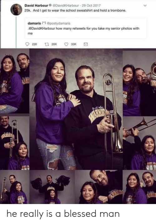 He Really: David Harbour@DavidKHarbour 29 Oct 2017  25k. And I get to wear the school sweatshirt and hold a trombone.  damaris@postydamaris  DavidKHarbour how many retweets for you take my senior photos with  me  226  t 26K  33K  SAWARHIT  HARKIN  ANTI  ARR he really is a blessed man