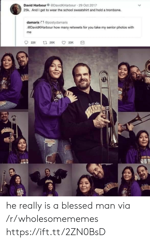 He Really: David Harbour@DavidKHarbour 29 Oct 2017  25k. And I get to wear the school sweatshirt and hold a trombone.  damaris @postydamaris  DavidKHarbour how many retweets for you take my senior photos with  me  226  t 26K  33K  HARHIN  SARRI  I  ASTI  mn  ARR  ARIO he really is a blessed man via /r/wholesomememes https://ift.tt/2ZN0BsD