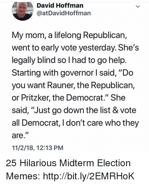 "Memes, Help, and Http: David Hoffman  @atDavidHoffman  My mom, a lifelong Republican,  went to early vote yesterday. She's  legally blind so I had to go help  Starting with governor l said, ""Do  you want Rauner, the Republican,  or Pritzker, the Democrat."" She  said, ""Just go down the list & vote  all Democrat, I don't care who they  are,""  11/2/18, 12:13 PM 25 Hilarious Midterm Election Memes: http://bit.ly/2EMRHoK"