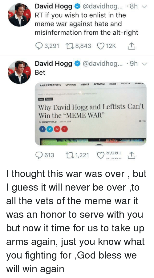 "God, Meme, and Memes: David Hogg @davidhog.. 8h  RT if you wish to enlist in the  meme war against hate and  misinformation from the alt-right  3,291 t08,843 12K  David Hogg @davidhog... 9h  Bet  RALLIES/PROTESTS OPINION MEMES ACTIVISM NES VIDEOS n  Why David Hogg and Leftists Can't  Win the ""MEME WAR""  by George Orwell, Jr. Api112018  1584"