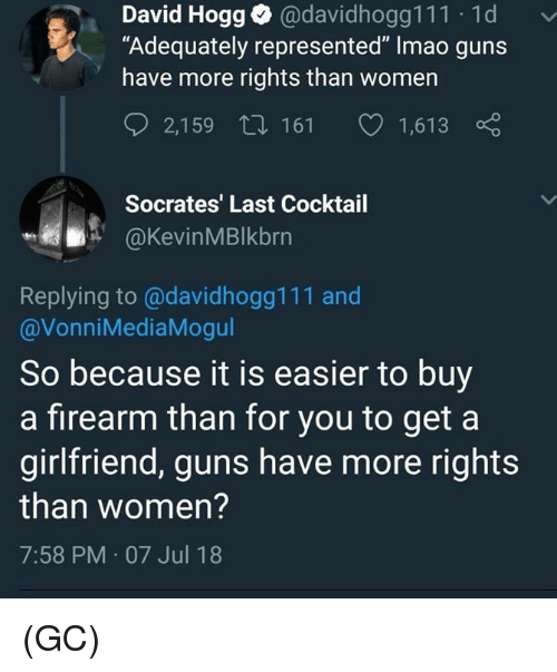 """Guns, Memes, and Women: David Hogg@davidhogg111 1d  """"Adequately represented"""" Imao guns  have more rights than women  2,159 t 161 1,613  Socrates' Last Cocktail  @KevinMBlkbrn  Replying to@davidhogg111 and  @VonniMediaMogul  So because it is easier to buy  a firearm than for you to get a  girlfriend, guns have more rights  than women?  7:58 PM 07 Jul 18 (GC)"""