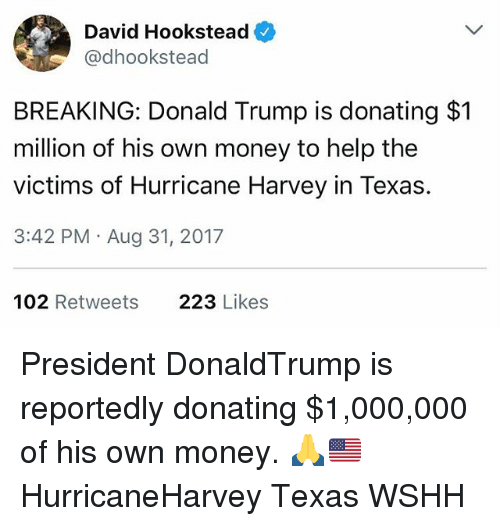 Donald Trump, Memes, and Money: David Hookstead  @dhookstead  BREAKING: Donald Trump is donating $1  million of his own money to help the  victims of Hurricane Harvey in Texas  3:42 PM Aug 31, 2017  102 Retweets  223 Likes President DonaldTrump is reportedly donating $1,000,000 of his own money. 🙏🇺🇸 HurricaneHarvey Texas WSHH