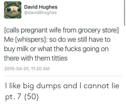 Dumps: David Hughes  @david8hughes  [calls pregnant wife from grocery store]  Me [whispers]: so do we still have to  buy milk or what the fucks going on  there with them titties  2016-04-01, 11:20 AM I like big dumps and I cannot lie pt. 7 (50)