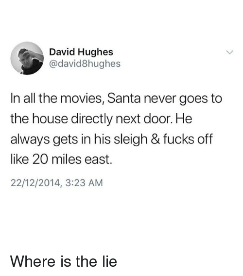 Memes, Movies, and House: David Hughes  @david8hughes  In all the movies, Santa never goes to  the house directly next door. He  always gets in his sleigh & fucks off  like 20 miles east.  22/12/2014, 3:23 AM Where is the lie