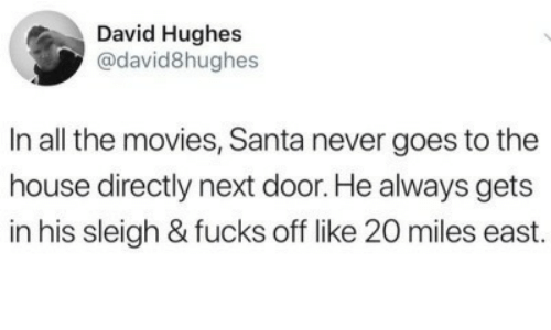 Directly: David Hughes  @david8hughes  In all the movies, Santa never goes to the  house directly next door. He always gets  in his sleigh & fucks off like 20 miles east.