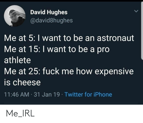 Iphone, Twitter, and Fuck: David Hughes  @david8hughes  Me at 5: I want to be an astronaut  Me at 15: I want to be a pro  athlete  Me at 25: fuck me how expensive  is cheese  11:46 AM 31 Jan 19 Twitter for iPhone Me_IRL